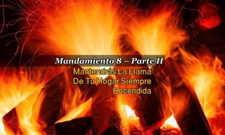 MANDAMIENTO 8 – MANTENDRÁS LA LLAMA DE TU HOGAR SIEMPRE ENCENDIDA, PARTE II